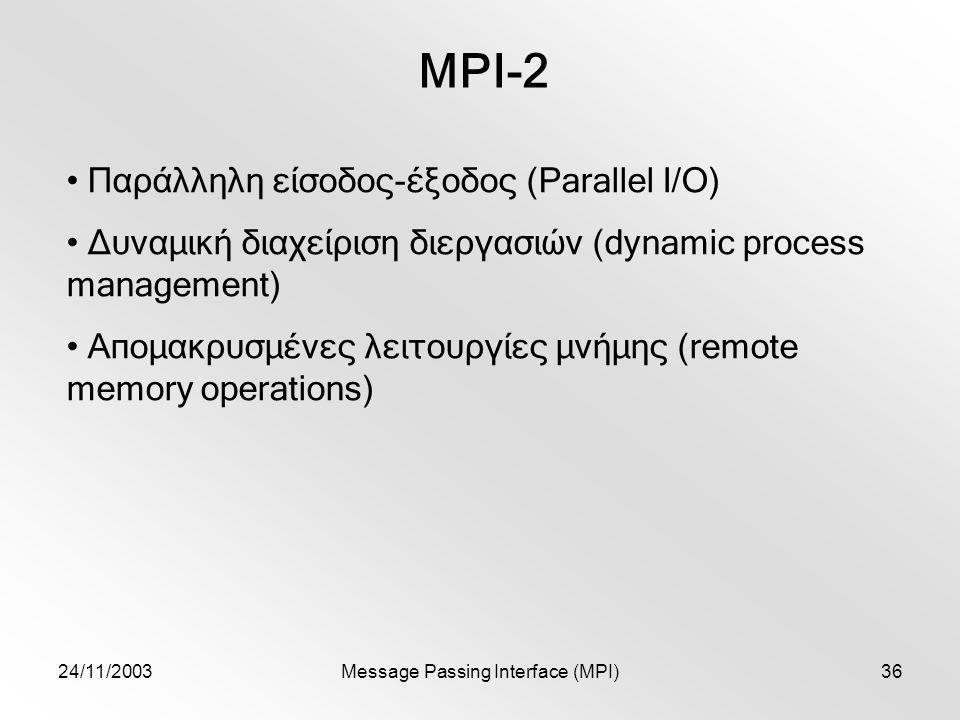 24/11/2003Message Passing Interface (MPI)36 MPI-2 Παράλληλη είσοδος-έξοδος (Parallel I/O) Δυναμική διαχείριση διεργασιών (dynamic process management) Απομακρυσμένες λειτουργίες μνήμης (remote memory operations)