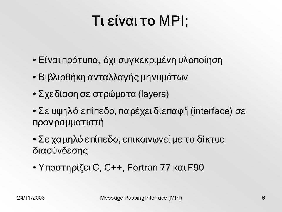 24/11/2003Message Passing Interface (MPI)6 Τι είναι το MPI; Είναι πρότυπο, όχι συγκεκριμένη υλοποίηση Βιβλιοθήκη ανταλλαγής μηνυμάτων Σχεδίαση σε στρώματα (layers) Σε υψηλό επίπεδο, παρέχει διεπαφή (interface) σε προγραμματιστή Σε χαμηλό επίπεδο, επικοινωνεί με το δίκτυο διασύνδεσης Υποστηρίζει C, C++, Fortran 77 και F90