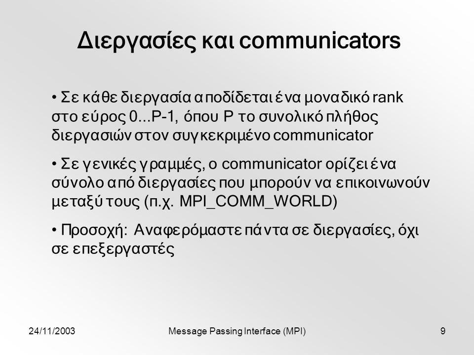 24/11/2003Message Passing Interface (MPI)9 Διεργασίες και communicators Σε κάθε διεργασία αποδίδεται ένα μοναδικό rank στο εύρος 0...P-1, όπου P το συνολικό πλήθος διεργασιών στον συγκεκριμένο communicator Σε γενικές γραμμές, o communicator ορίζει ένα σύνολο από διεργασίες που μπορούν να επικοινωνούν μεταξύ τους (π.χ.