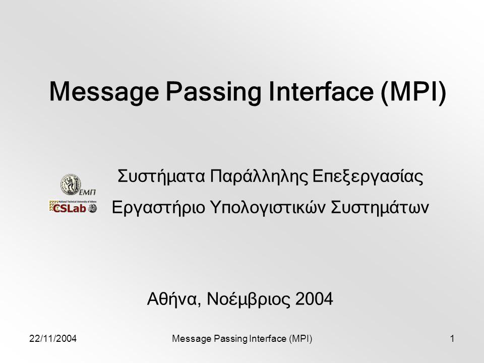 22/11/2004Message Passing Interface (MPI)1 Αθήνα, Νοέμβριος 2004 Συστήματα Παράλληλης Επεξεργασίας Εργαστήριο Υπολογιστικών Συστημάτων