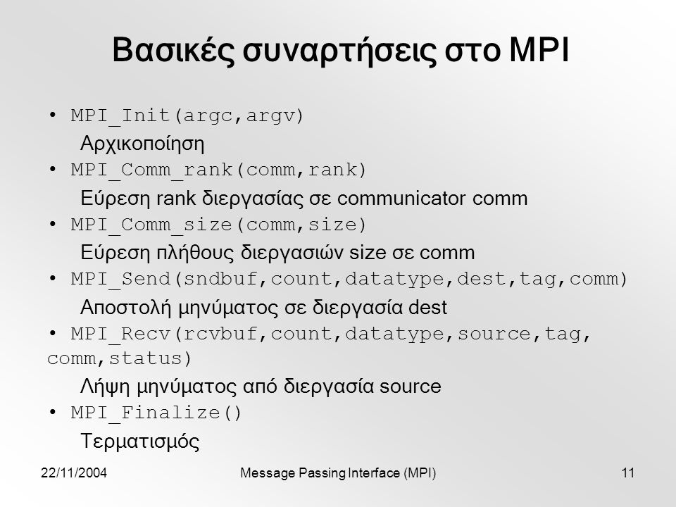 22/11/2004Message Passing Interface (MPI)11 Βασικές συναρτήσεις στο MPI MPI_Init(argc,argv) Αρχικοποίηση MPI_Comm_rank(comm,rank) Εύρεση rank διεργασίας σε communicator comm MPI_Comm_size(comm,size) Εύρεση πλήθους διεργασιών size σε comm MPI_Send(sndbuf,count,datatype,dest,tag,comm) Αποστολή μηνύματος σε διεργασία dest MPI_Recv(rcvbuf,count,datatype,source,tag, comm,status) Λήψη μηνύματος από διεργασία source MPI_Finalize() Τερματισμός