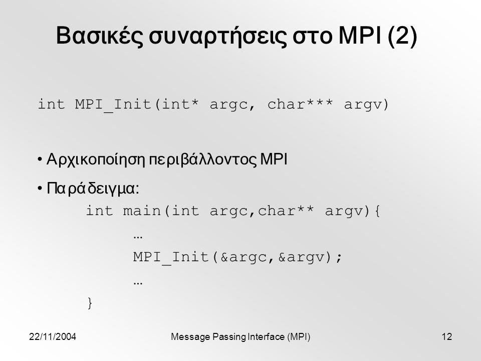 22/11/2004Message Passing Interface (MPI)12 int MPI_Init(int* argc, char*** argv) Αρχικοποίηση περιβάλλοντος MPI Παράδειγμα: int main(int argc,char** argv){ … MPI_Init(&argc,&argv); … } Βασικές συναρτήσεις στο MPI (2)