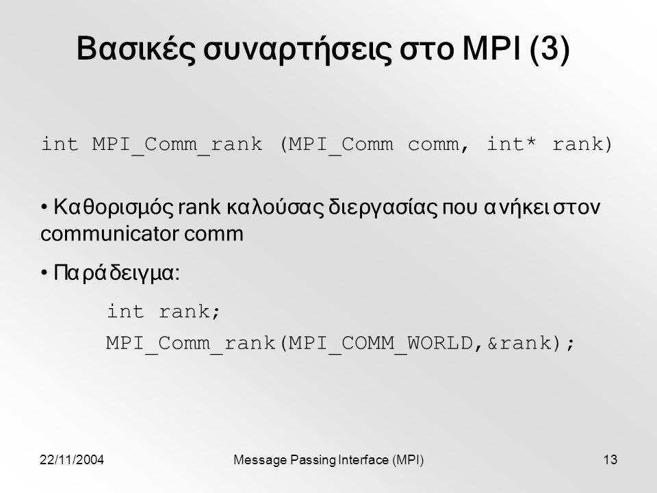 22/11/2004Message Passing Interface (MPI)13 Βασικές συναρτήσεις στο MPI (3) int MPI_Comm_rank (MPI_Comm comm, int* rank) Καθορισμός rank καλούσας διεργασίας που ανήκει στον communicator comm Παράδειγμα: int rank; MPI_Comm_rank(MPI_COMM_WORLD,&rank);
