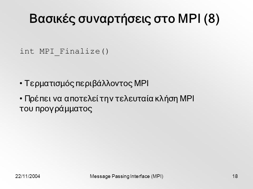 22/11/2004Message Passing Interface (MPI)18 Βασικές συναρτήσεις στο MPI (8) int MPI_Finalize() Τερματισμός περιβάλλοντος MPI Πρέπει να αποτελεί την τελευταία κλήση MPI του προγράμματος