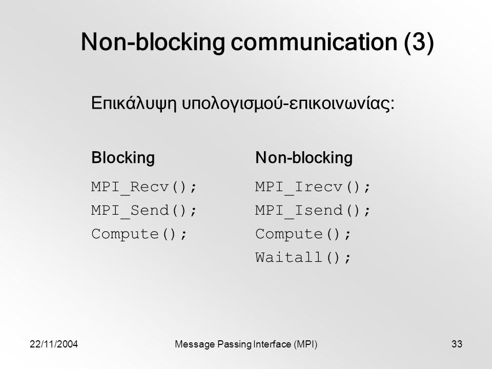 22/11/2004Message Passing Interface (MPI)33 Non-blocking communication (3) Επικάλυψη υπολογισμού-επικοινωνίας: BlockingNon-blocking MPI_Recv(); MPI_Send(); Compute(); MPI_Irecv(); MPI_Isend(); Compute(); Waitall();