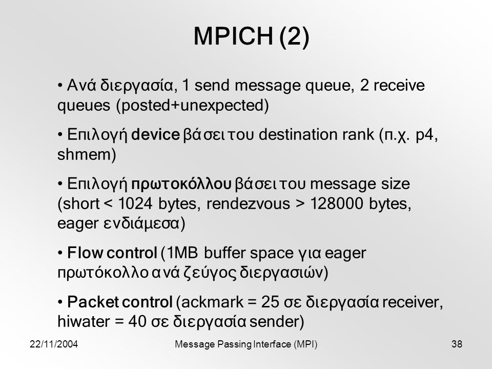 22/11/2004Message Passing Interface (MPI)38 MPICH (2) Ανά διεργασία, 1 send message queue, 2 receive queues (posted+unexpected) Επιλογή device βάσει τ