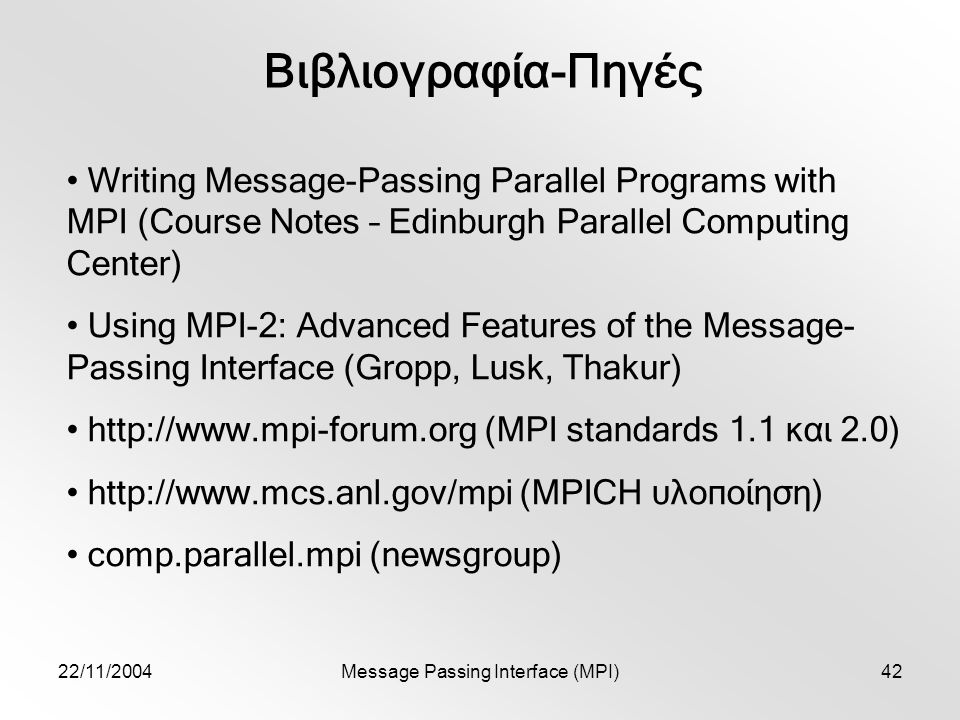 22/11/2004Message Passing Interface (MPI)42 Βιβλιογραφία-Πηγές Writing Message-Passing Parallel Programs with MPI (Course Notes – Edinburgh Parallel Computing Center) Using MPI-2: Advanced Features of the Message- Passing Interface (Gropp, Lusk, Thakur)   (MPI standards 1.1 και 2.0)   (MPICH υλοποίηση) comp.parallel.mpi (newsgroup)
