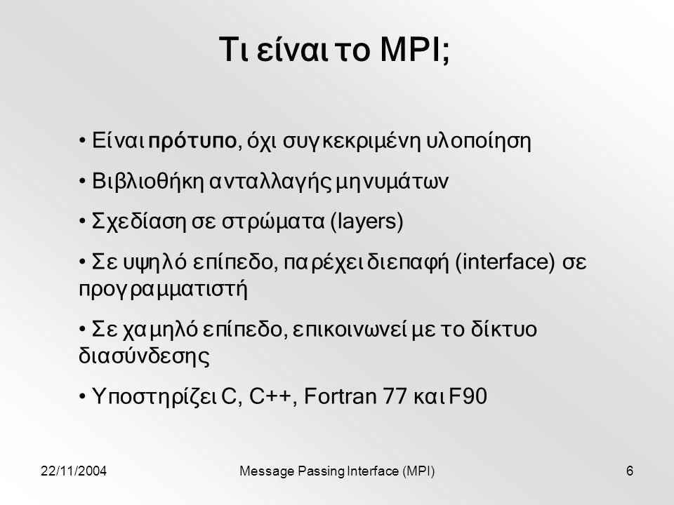 22/11/2004Message Passing Interface (MPI)6 Τι είναι το MPI; Είναι πρότυπο, όχι συγκεκριμένη υλοποίηση Βιβλιοθήκη ανταλλαγής μηνυμάτων Σχεδίαση σε στρώματα (layers) Σε υψηλό επίπεδο, παρέχει διεπαφή (interface) σε προγραμματιστή Σε χαμηλό επίπεδο, επικοινωνεί με το δίκτυο διασύνδεσης Υποστηρίζει C, C++, Fortran 77 και F90