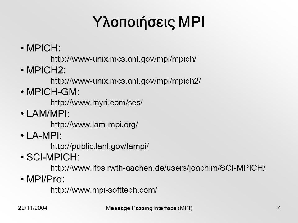 22/11/2004Message Passing Interface (MPI)7 Υλοποιήσεις MPI MPICH: http://www-unix.mcs.anl.gov/mpi/mpich/ MPICH2: http://www-unix.mcs.anl.gov/mpi/mpich2/ MPICH-GM: http://www.myri.com/scs/ LAM/MPI: http://www.lam-mpi.org/ LA-MPI: http://public.lanl.gov/lampi/ SCI-MPICH: http://www.lfbs.rwth-aachen.de/users/joachim/SCI-MPICH/ MPI/Pro: http://www.mpi-softtech.com/