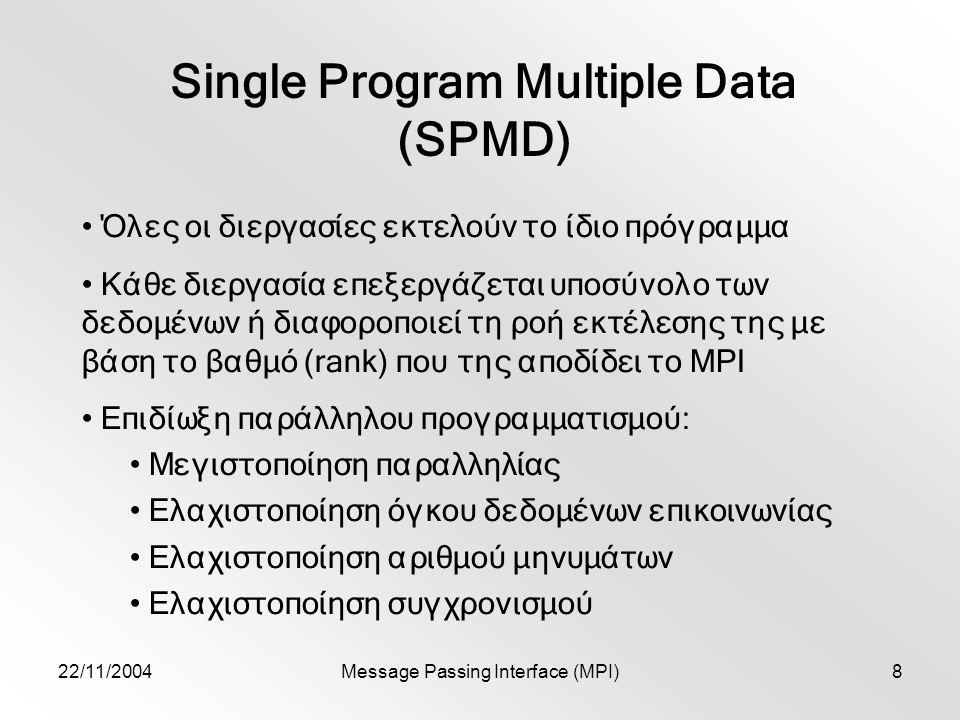22/11/2004Message Passing Interface (MPI)8 Single Program Multiple Data (SPMD) Όλες οι διεργασίες εκτελούν το ίδιο πρόγραμμα Κάθε διεργασία επεξεργάζεται υποσύνολο των δεδομένων ή διαφοροποιεί τη ροή εκτέλεσης της με βάση το βαθμό (rank) που της αποδίδει το MPI Επιδίωξη παράλληλου προγραμματισμού: Μεγιστοποίηση παραλληλίας Ελαχιστοποίηση όγκου δεδομένων επικοινωνίας Ελαχιστοποίηση αριθμού μηνυμάτων Ελαχιστοποίηση συγχρονισμού