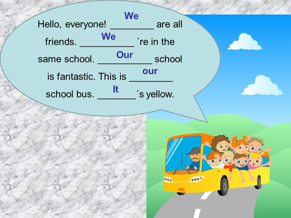 Hello, everyone! ________ are all friends. __________ ´re in the same school. __________ school is fantastic. This is ________ school bus. _______´s y