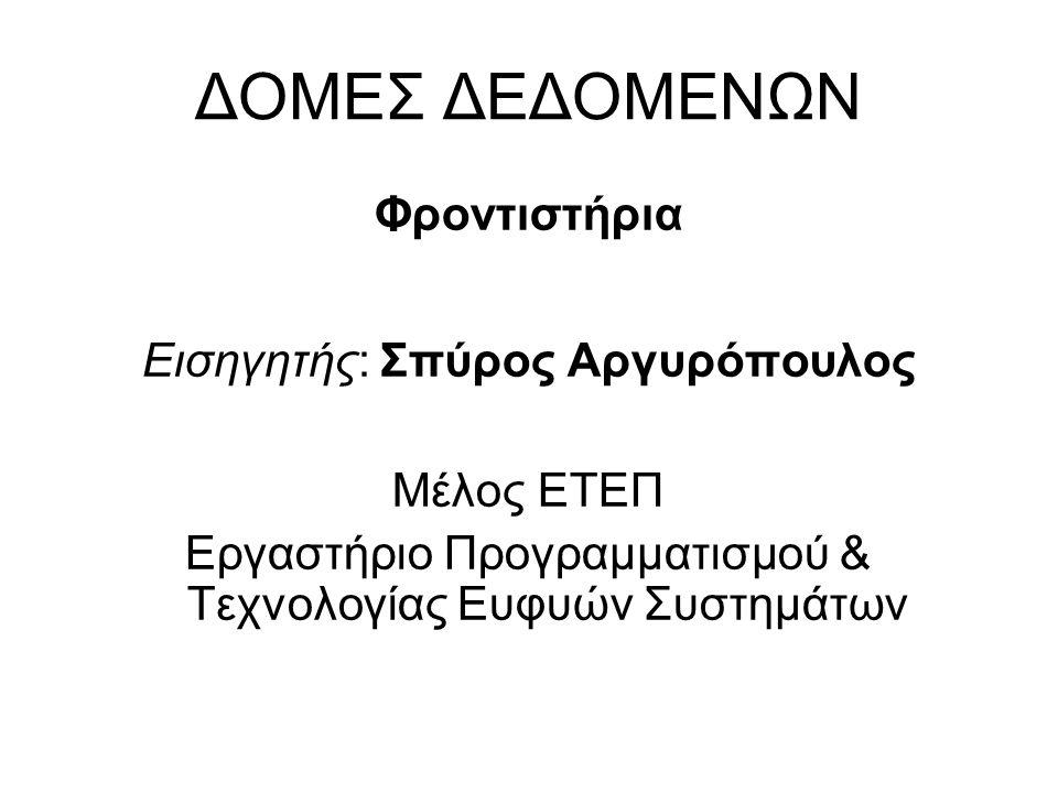 ΔΟΜΕΣ ΔΕΔΟΜΕΝΩΝ Φροντιστήρια Εισηγητής: Σπύρος Αργυρόπουλος Μέλος ΕΤΕΠ Εργαστήριο Προγραμματισμού & Τεχνολογίας Ευφυών Συστημάτων