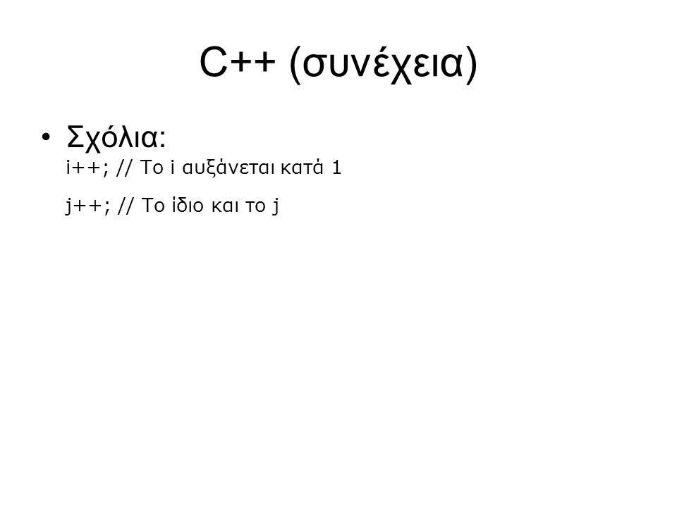 C++ (συνέχεια) Σχόλια: i++; // Το i αυξάνεται κατά 1 j++; // Το ίδιο και το j