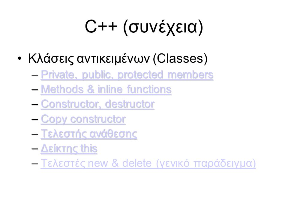 C++ (συνέχεια) Κλάσεις αντικειμένων (Classes) –Private, public, protected members Private, public, protected membersPrivate, public, protected members –Methods & inline functions Methods & inline functionsMethods & inline functions –Constructor, destructor Constructor, destructorConstructor, destructor –Copy constructor Copy constructorCopy constructor –Τελεστής ανάθεσης Τελεστής ανάθεσηςΤελεστής ανάθεσης –Δείκτης this Δείκτης thisΔείκτης this –Τελεστές new & delete (γενικό παράδειγμα)Τελεστές new & delete (γενικό παράδειγμα)