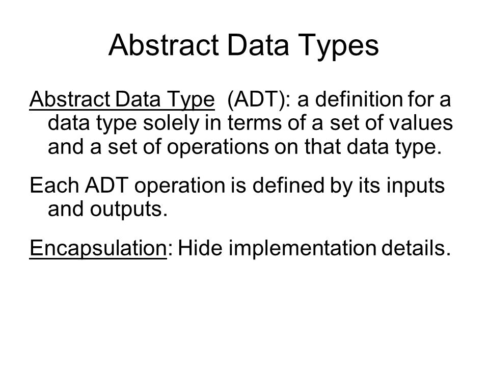 Abstract Data Types Abstract Data Type (ADT): a definition for a data type solely in terms of a set of values and a set of operations on that data typ