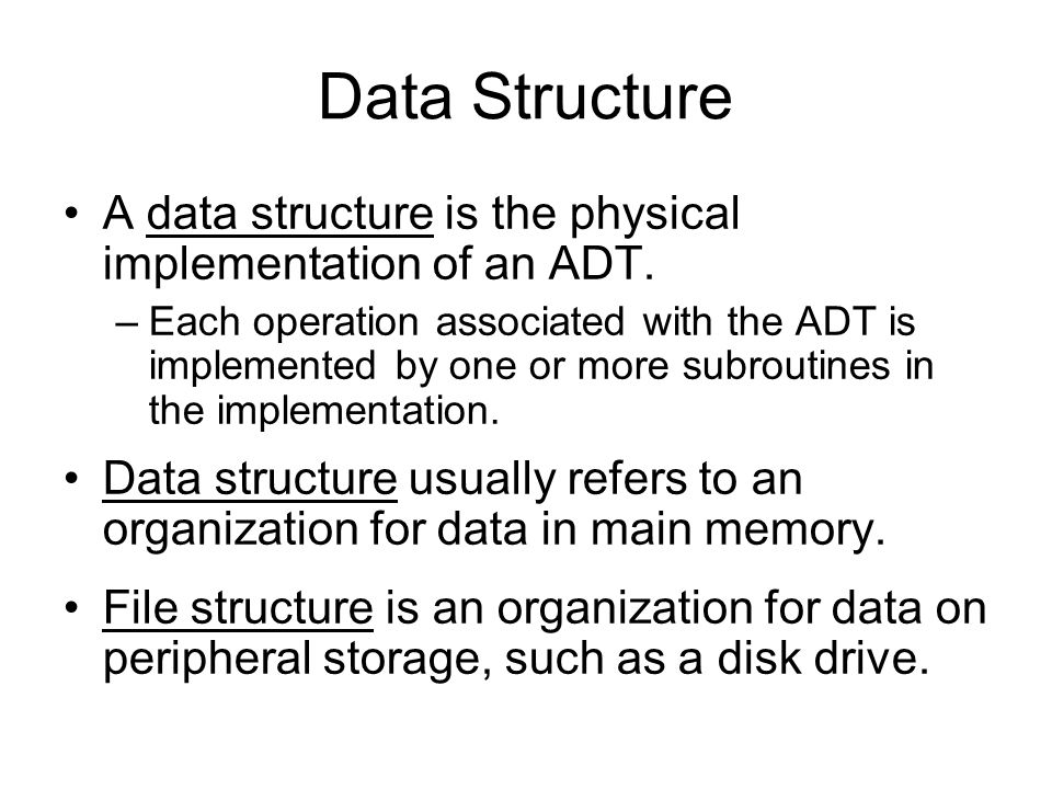 Data Structure A data structure is the physical implementation of an ADT. –Each operation associated with the ADT is implemented by one or more subrou