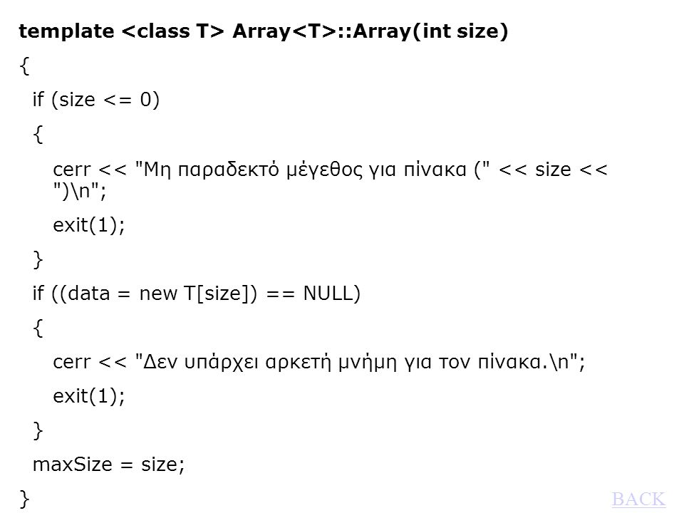 template Array ::Array(int size) { if (size <= 0) { cerr << Μη παραδεκτό μέγεθος για πίνακα ( << size << )\n ; exit(1); } if ((data = new T[size]) == NULL) { cerr << Δεν υπάρχει αρκετή μνήμη για τον πίνακα.\n ; exit(1); } maxSize = size; } BACK BACK