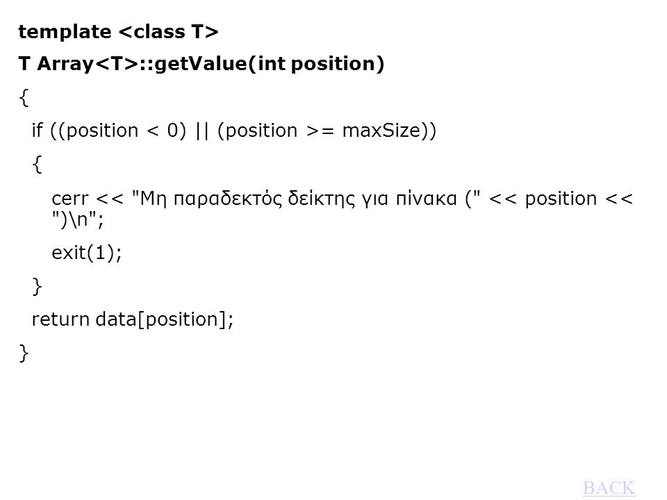 template T Array ::getValue(int position) { if ((position = maxSize)) { cerr << Μη παραδεκτός δείκτης για πίνακα ( << position << )\n ; exit(1); } return data[position]; } BACK