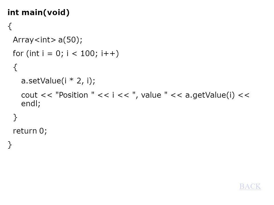 int main(void) { Array a(50); for (int i = 0; i < 100; i++) { a.setValue(i * 2, i); cout << Position << i << , value << a.getValue(i) << endl; } return 0; } BACK