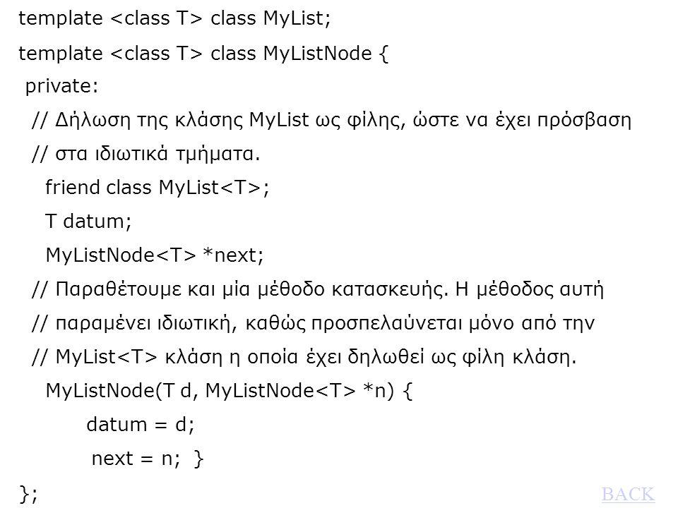 template class MyList; template class MyListNode { private: // Δήλωση της κλάσης MyList ως φίλης, ώστε να έχει πρόσβαση // στα ιδιωτικά τμήματα.