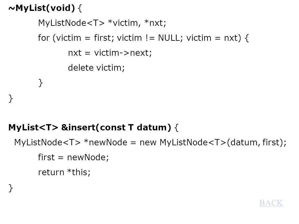 ~MyList(void) { MyListNode *victim, *nxt; for (victim = first; victim != NULL; victim = nxt) { nxt = victim->next; delete victim; } MyList &insert(const T datum) { MyListNode *newNode = new MyListNode (datum, first); first = newNode; return *this; } BACK