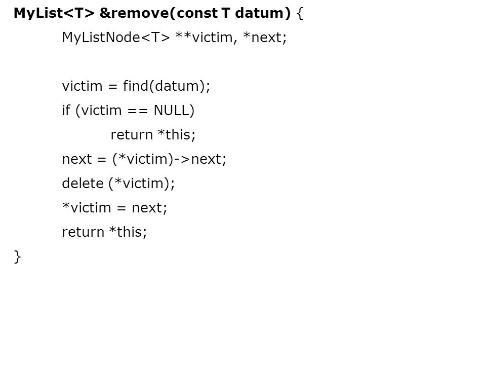 MyList &remove(const T datum) { MyListNode **victim, *next; victim = find(datum); if (victim == NULL) return *this; next = (*victim)->next; delete (*victim); *victim = next; return *this; }
