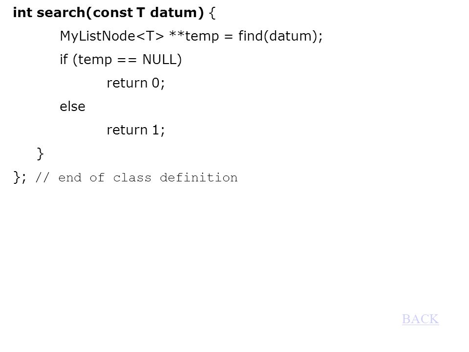 int search(const T datum) { MyListNode **temp = find(datum); if (temp == NULL) return 0; else return 1; } }; // end of class definition BACK