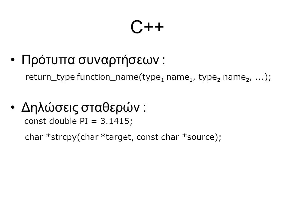 C++ Πρότυπα συναρτήσεων : return_type function_name(type 1 name 1, type 2 name 2,...); Δηλώσεις σταθερών : const double PI = 3.1415; char *strcpy(char *target, const char *source);