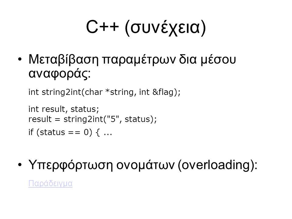 C++ (συνέχεια) Μεταβίβαση παραμέτρων δια μέσου αναφοράς: int string2int(char *string, int &flag); int result, status; result = string2int( 5 , status); if (status == 0) {...