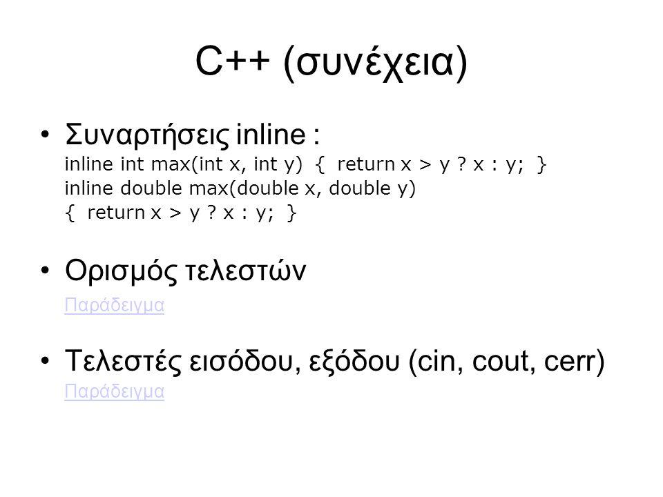 C++ (συνέχεια) Συναρτήσεις inline : inline int max(int x, int y) { return x > y ? x : y; } inline double max(double x, double y) { return x > y ? x :