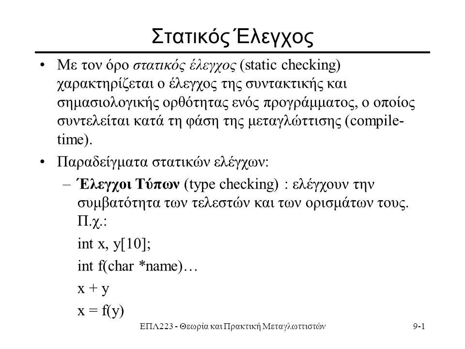 ΕΠΛ223 - Θεωρία και Πρακτική Μεταγλωττιστών9-1 Στατικός Έλεγχος Με τον όρο στατικός έλεγχος (static checking) χαρακτηρίζεται ο έλεγχος της συντακτικής και σημασιολογικής ορθότητας ενός προγράμματος, ο οποίος συντελείται κατά τη φάση της μεταγλώττισης (compile- time).