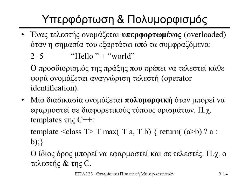 ΕΠΛ223 - Θεωρία και Πρακτική Μεταγλωττιστών9-14 Υπερφόρτωση & Πολυμορφισμός Ένας τελεστής ονομάζεται υπερφορτωμένος (overloaded) όταν η σημασία του εξαρτάται από τα συμφραζόμενα: 2+5 Hello + world Ο προσδιορισμός της πράξης που πρέπει να τελεστεί κάθε φορά ονομάζεται αναγνώριση τελεστή (operator identification).