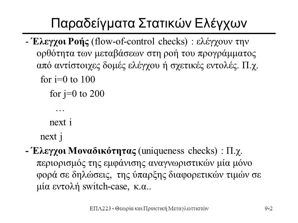 ΕΠΛ223 - Θεωρία και Πρακτική Μεταγλωττιστών9-3 Παραδείγματα Στατικών Ελέγχων (2) - Έλεγχοι Ονομάτων (name-related checks): σε ορισμένες περιπτώσεις η γλώσσα υποχρεώνει την εμφάνιση ενός ονόματος σε δύο ή περισσότερα σημεία του προγράμματος (π.χ.
