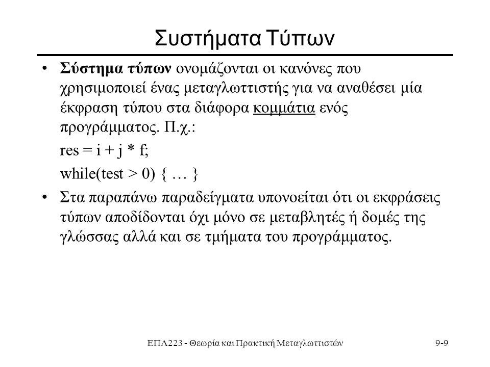 ΕΠΛ223 - Θεωρία και Πρακτική Μεταγλωττιστών9-9 Συστήματα Τύπων Σύστημα τύπων ονομάζονται οι κανόνες που χρησιμοποιεί ένας μεταγλωττιστής για να αναθέσει μία έκφραση τύπου στα διάφορα κομμάτια ενός προγράμματος.