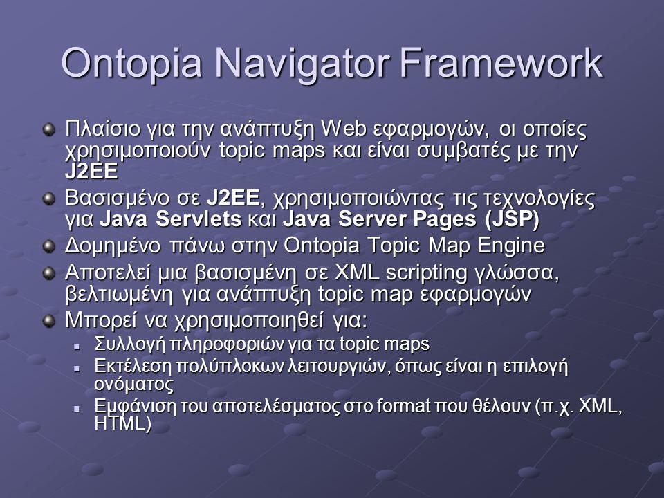 Ontopia Navigator Framework Πλαίσιο για την ανάπτυξη Web εφαρμογών, οι οποίες χρησιμοποιούν topic maps και είναι συμβατές με την J2EE Βασισμένο σε J2EE, χρησιμοποιώντας τις τεχνολογίες για Java Servlets και Java Server Pages (JSP) Δομημένο πάνω στην Ontopia Topic Map Engine Αποτελεί μια βασισμένη σε XML scripting γλώσσα, βελτιωμένη για ανάπτυξη topic map εφαρμογών Μπορεί να χρησιμοποιηθεί για: Συλλογή πληροφοριών για τα topic maps Συλλογή πληροφοριών για τα topic maps Εκτέλεση πολύπλοκων λειτουργιών, όπως είναι η επιλογή ονόματος Εκτέλεση πολύπλοκων λειτουργιών, όπως είναι η επιλογή ονόματος Εμφάνιση του αποτελέσματος στο format που θέλουν (π.χ.