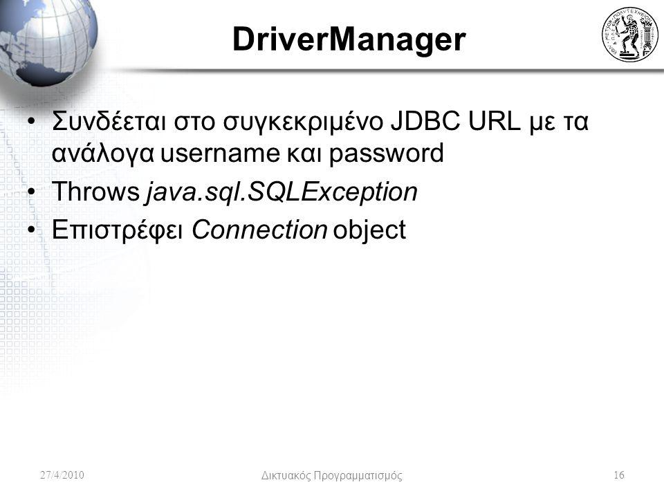 DriverManager Συνδέεται στο συγκεκριμένο JDBC URL με τα ανάλογα username και password Throws java.sql.SQLException Επιστρέφει Connection object 27/4/2010Δικτυακός Προγραμματισμός16