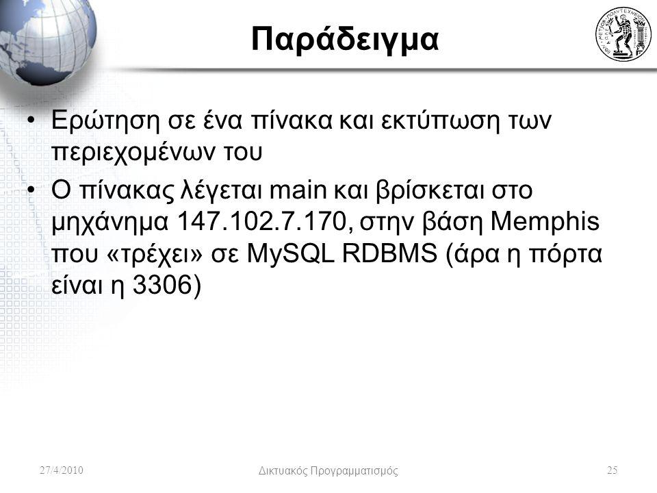 Παράδειγμα Ερώτηση σε ένα πίνακα και εκτύπωση των περιεχομένων του Ο πίνακας λέγεται main και βρίσκεται στο μηχάνημα 147.102.7.170, στην βάση Memphis που «τρέχει» σε MySQL RDBMS (άρα η πόρτα είναι η 3306) 27/4/2010Δικτυακός Προγραμματισμός25