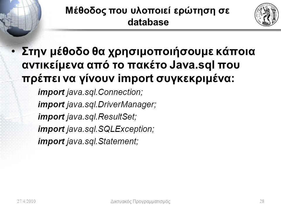 Μέθοδος που υλοποιεί ερώτηση σε database Στην μέθοδο θα χρησιμοποιήσουμε κάποια αντικείμενα από το πακέτο Java.sql που πρέπει να γίνουν import συγκεκριμένα: import java.sql.Connection; import java.sql.DriverManager; import java.sql.ResultSet; import java.sql.SQLException; import java.sql.Statement; 27/4/2010Δικτυακός Προγραμματισμός28