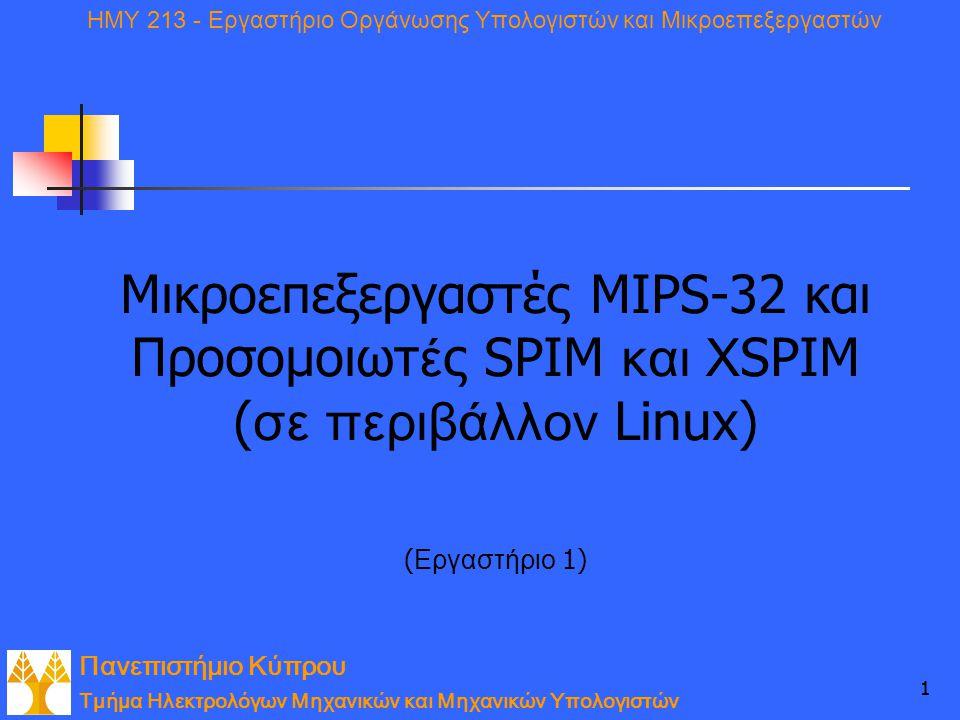 Πανεπιστήμιο Κύπρου Τμήμα Ηλεκτρολόγων Μηχανικών και Μηχανικών Υπολογιστών ΗΜΥ 213 - Εργαστήριο Οργάνωσης Υπολογιστών και Μικροεπεξεργαστών 11 Μικροεπεξεργαστές MIPS-32 και Προσομοιωτ έ ς SPIM και X SPIM ( σε περιβάλλον Linux) ( Εργαστήριο 1)