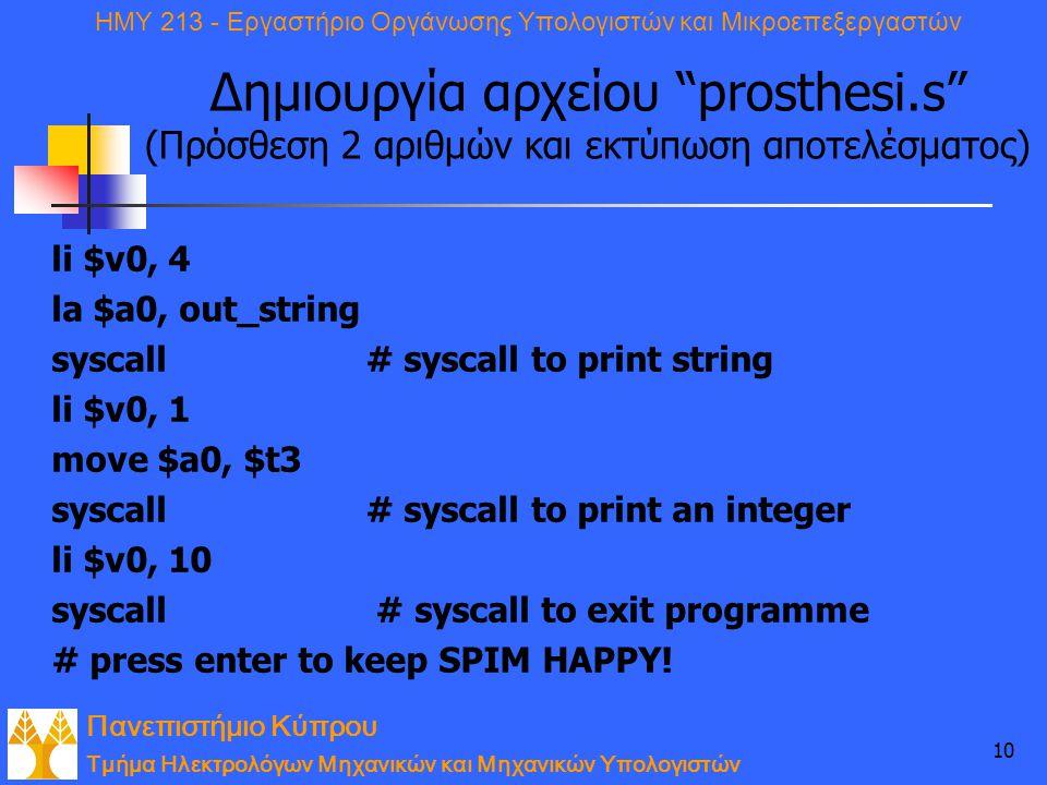 Πανεπιστήμιο Κύπρου Τμήμα Ηλεκτρολόγων Μηχανικών και Μηχανικών Υπολογιστών ΗΜΥ 213 - Εργαστήριο Οργάνωσης Υπολογιστών και Μικροεπεξεργαστών 10 Δημιουργία αρχείου prosthesi.s (Πρόσθεση 2 αριθμών και εκτύπωση αποτελέσματος) li $v0, 4 la $a0, out_string syscall# syscall to print string li $v0, 1 move $a0, $t3 syscall# syscall to print an integer li $v0, 10 syscall # syscall to exit programme # press enter to keep SPIM HAPPY!