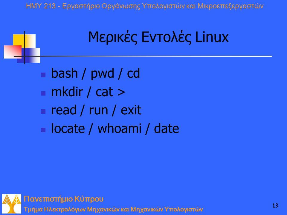 Πανεπιστήμιο Κύπρου Τμήμα Ηλεκτρολόγων Μηχανικών και Μηχανικών Υπολογιστών ΗΜΥ 213 - Εργαστήριο Οργάνωσης Υπολογιστών και Μικροεπεξεργαστών 13 Μερικές Εντολές Linux bash / pwd / cd mkdir / cat > read / run / exit locate / whoami / date