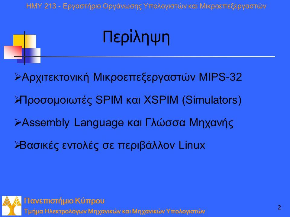 Πανεπιστήμιο Κύπρου Τμήμα Ηλεκτρολόγων Μηχανικών και Μηχανικών Υπολογιστών ΗΜΥ 213 - Εργαστήριο Οργάνωσης Υπολογιστών και Μικροεπεξεργαστών 22 Περίληψη  Αρχιτεκτονική Μικροεπεξεργαστών MIPS-32  Προσομοιωτές SPIM και ΧSPIM (Simulators)  Αssembly Language και Γλώσσα Μηχανής  Βασικές εντολές σε περιβάλλον Linux