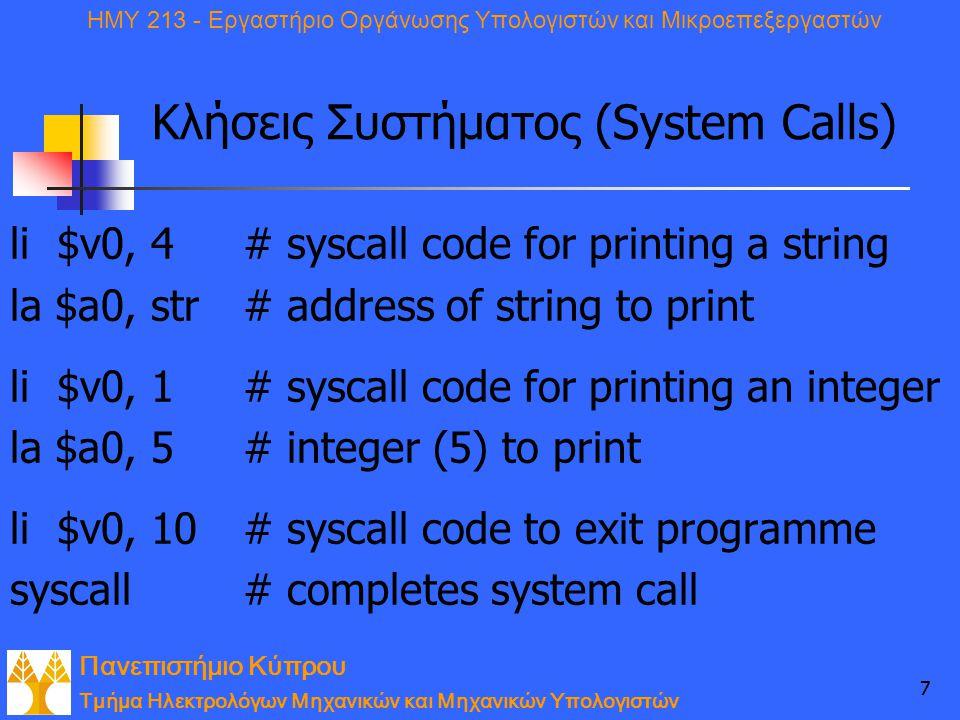 Πανεπιστήμιο Κύπρου Τμήμα Ηλεκτρολόγων Μηχανικών και Μηχανικών Υπολογιστών ΗΜΥ 213 - Εργαστήριο Οργάνωσης Υπολογιστών και Μικροεπεξεργαστών 77 Κλήσεις Συστήματος (System Calls) li$v0, 4# syscall code for printing a string la $a0, str # address of string to print li$v0, 1# syscall code for printing an integer la $a0, 5 # integer (5) to print li$v0, 10# syscall code to exit programme syscall# completes system call