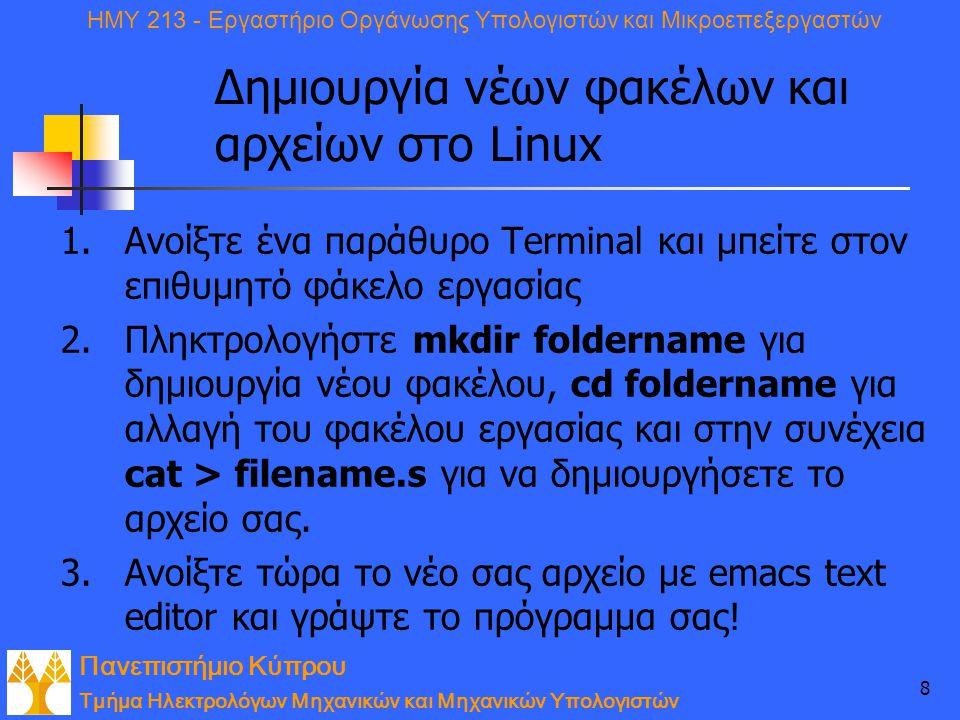 Πανεπιστήμιο Κύπρου Τμήμα Ηλεκτρολόγων Μηχανικών και Μηχανικών Υπολογιστών ΗΜΥ 213 - Εργαστήριο Οργάνωσης Υπολογιστών και Μικροεπεξεργαστών 8 Δημιουργία νέων φακέλων και αρχείων στο Linux 1.Ανοίξτε ένα παράθυρο Terminal και μπείτε στον επιθυμητό φάκελο εργασίας 2.Πληκτρολογήστε mkdir foldername για δημιουργία νέου φακέλου, cd foldername για αλλαγή του φακέλου εργασίας και στην συνέχεια cat > filename.s για να δημιουργήσετε το αρχείο σας.