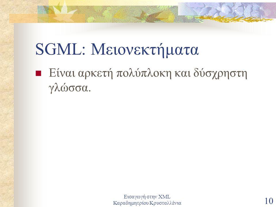 Εισαγωγή στην XML Καραδημητρίου Κρυσταλλένια 10 SGML: Μειονεκτήματα Είναι αρκετή πολύπλοκη και δύσχρηστη γλώσσα.