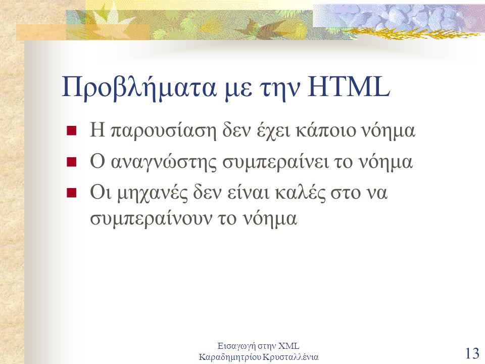 Εισαγωγή στην XML Καραδημητρίου Κρυσταλλένια 13 Προβλήματα με την HTML Η παρουσίαση δεν έχει κάποιο νόημα Ο αναγνώστης συμπεραίνει το νόημα Οι μηχανές δεν είναι καλές στο να συμπεραίνουν το νόημα