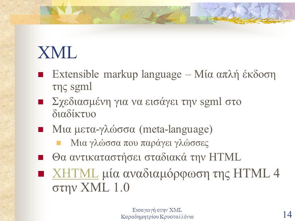 Εισαγωγή στην XML Καραδημητρίου Κρυσταλλένια 14 XML Extensible markup language – Μία απλή έκδοση της sgml Σχεδιασμένη για να εισάγει την sgml στο διαδίκτυο Μια μετα-γλώσσα (meta-language) Μια γλώσσα που παράγει γλώσσες Θα αντικαταστήσει σταδιακά την HTML XHTML μία αναδιαμόρφωση της HTML 4 στην XML 1.0 XHTML