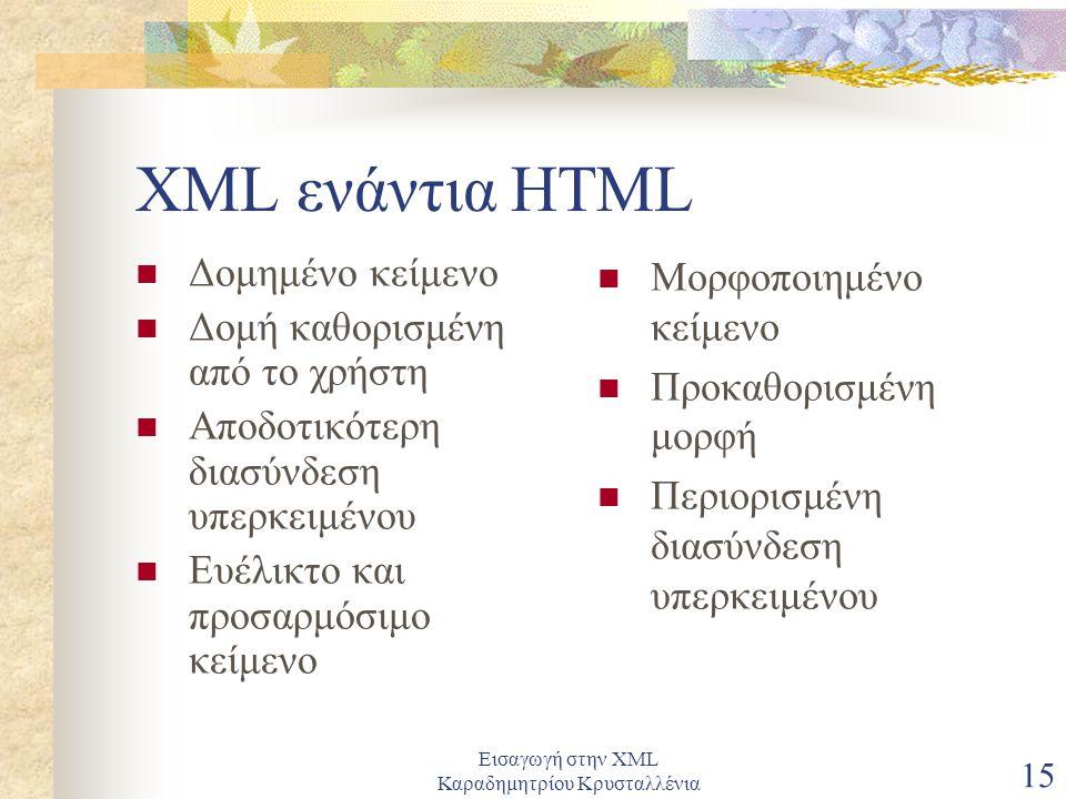 Εισαγωγή στην XML Καραδημητρίου Κρυσταλλένια 15 XML ενάντια HTML Δομημένο κείμενο Δομή καθορισμένη από το χρήστη Αποδοτικότερη διασύνδεση υπερκειμένου Ευέλικτο και προσαρμόσιμο κείμενο Μορφοποιημένο κείμενο Προκαθορισμένη μορφή Περιορισμένη διασύνδεση υπερκειμένου