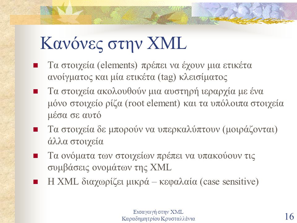 Εισαγωγή στην XML Καραδημητρίου Κρυσταλλένια 16 Κανόνες στην XML Τα στοιχεία (elements) πρέπει να έχουν μια ετικέτα ανοίγματος και μία ετικέτα (tag) κλεισίματος Τα στοιχεία ακολουθούν μια αυστηρή ιεραρχία με ένα μόνο στοιχείο ρίζα (root element) και τα υπόλοιπα στοιχεία μέσα σε αυτό Τα στοιχεία δε μπορούν να υπερκαλύπτουν (μοιράζονται) άλλα στοιχεία Τα ονόματα των στοιχείων πρέπει να υπακούουν τις συμβάσεις ονομάτων της XML Η XML διαχωρίζει μικρά – κεφαλαία (case sensitive)