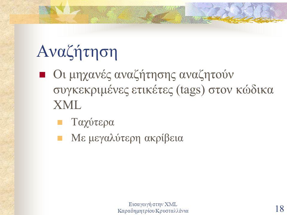 Εισαγωγή στην XML Καραδημητρίου Κρυσταλλένια 18 Αναζήτηση Οι μηχανές αναζήτησης αναζητούν συγκεκριμένες ετικέτες (tags) στον κώδικα XML Ταχύτερα Με μεγαλύτερη ακρίβεια